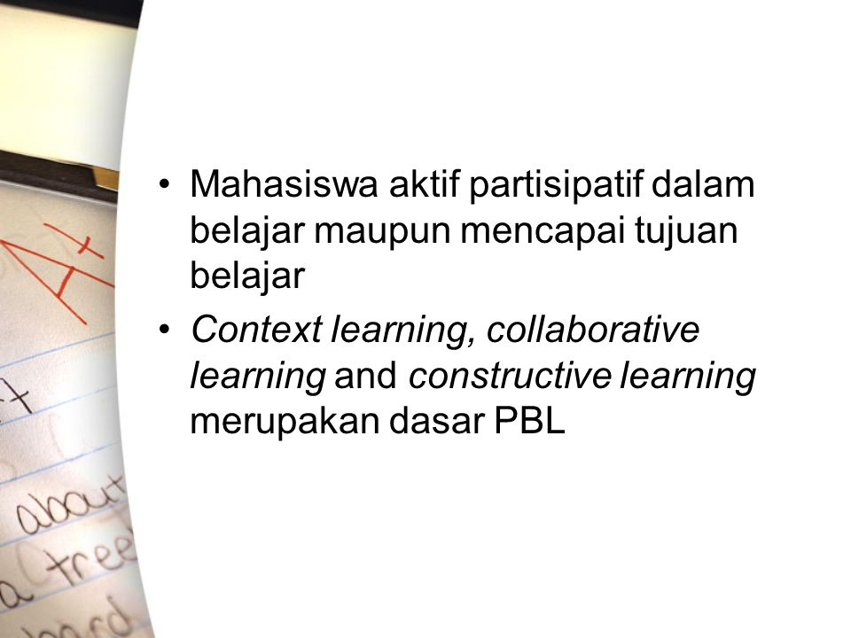 Mahasiswa aktif partisipatif dalam belajar maupun mencapai tujuan belajar Context learning, collaborative learning and constructive learning merupakan dasar PBL