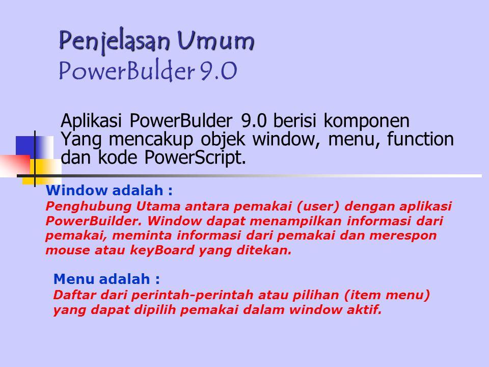 Penjelasan Umum Penjelasan Umum PowerBulder 9.0 Aplikasi PowerBulder 9.0 berisi komponen Yang mencakup objek window, menu, function dan kode PowerScript.
