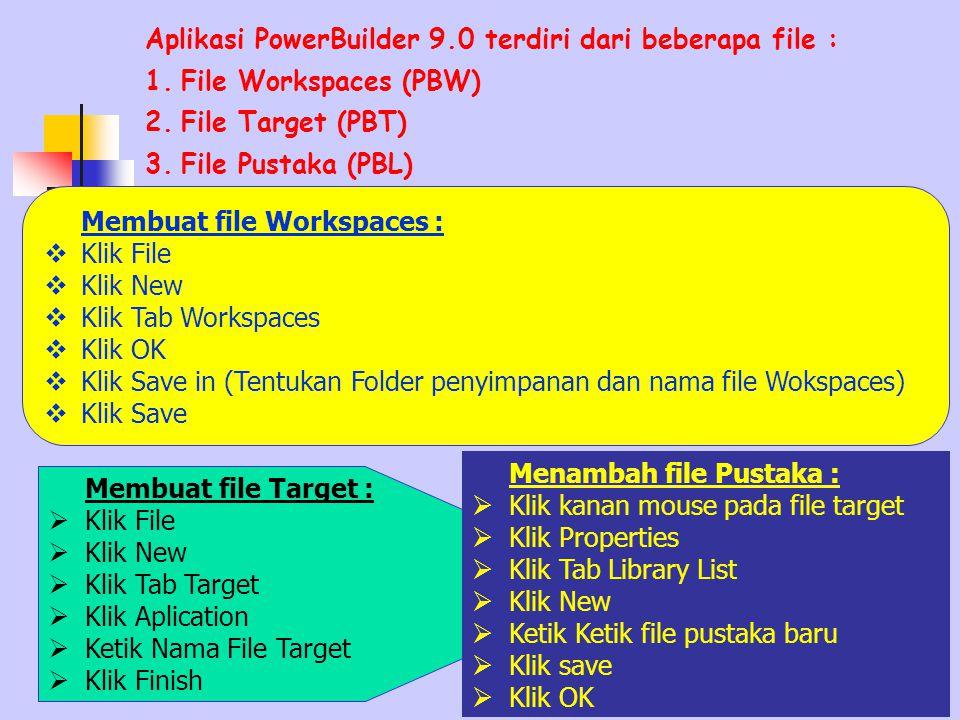 Aplikasi PowerBuilder 9.0 terdiri dari beberapa file : 1.File Workspaces (PBW) 2.File Target (PBT) 3.File Pustaka (PBL) Membuat file Workspaces :  Klik File  Klik New  Klik Tab Workspaces  Klik OK  Klik Save in (Tentukan Folder penyimpanan dan nama file Wokspaces)  Klik Save Membuat file Target :  Klik File  Klik New  Klik Tab Target  Klik Aplication  Ketik Nama File Target  Klik Finish Menambah file Pustaka :  Klik kanan mouse pada file target  Klik Properties  Klik Tab Library List  Klik New  Ketik Ketik file pustaka baru  Klik save  Klik OK