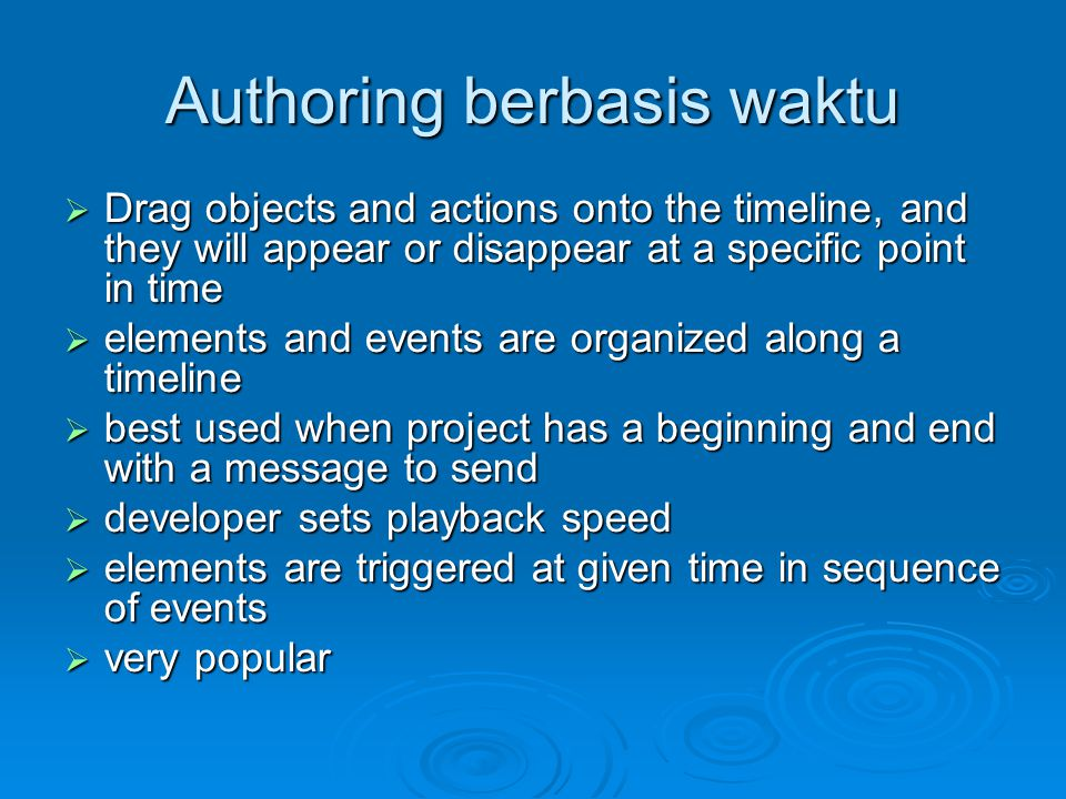 Authoring berbasis waktu  Drag objects and actions onto the timeline, and they will appear or disappear at a specific point in time  elements and events are organized along a timeline  best used when project has a beginning and end with a message to send  developer sets playback speed  elements are triggered at given time in sequence of events  very popular