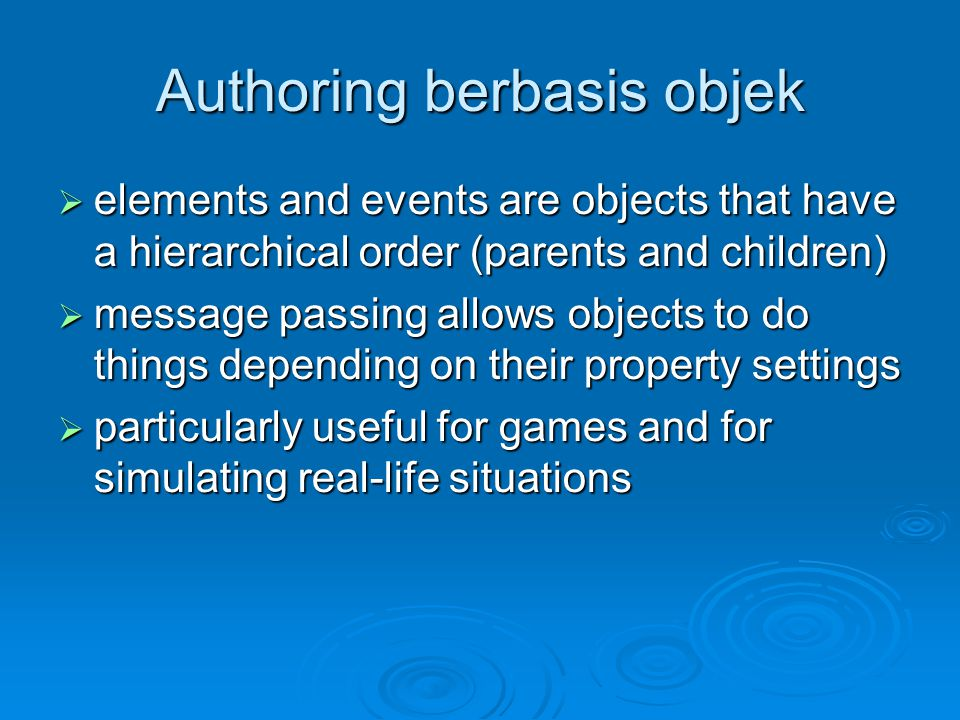Authoring berbasis objek  elements and events are objects that have a hierarchical order (parents and children)  message passing allows objects to do things depending on their property settings  particularly useful for games and for simulating real-life situations