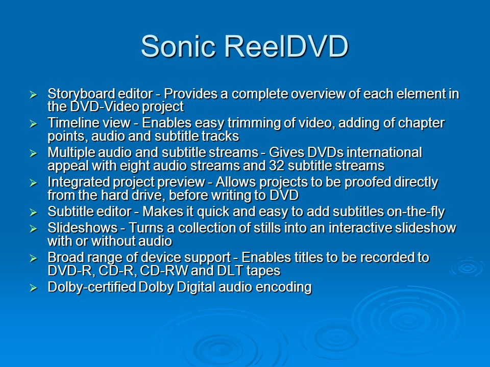 Sonic ReelDVD  Storyboard editor - Provides a complete overview of each element in the DVD-Video project  Timeline view - Enables easy trimming of video, adding of chapter points, audio and subtitle tracks  Multiple audio and subtitle streams - Gives DVDs international appeal with eight audio streams and 32 subtitle streams  Integrated project preview - Allows projects to be proofed directly from the hard drive, before writing to DVD  Subtitle editor - Makes it quick and easy to add subtitles on-the-fly  Slideshows - Turns a collection of stills into an interactive slideshow with or without audio  Broad range of device support - Enables titles to be recorded to DVD-R, CD-R, CD-RW and DLT tapes  Dolby-certified Dolby Digital audio encoding