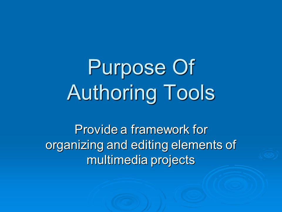 Purpose Of Authoring Tools Provide a framework for organizing and editing elements of multimedia projects