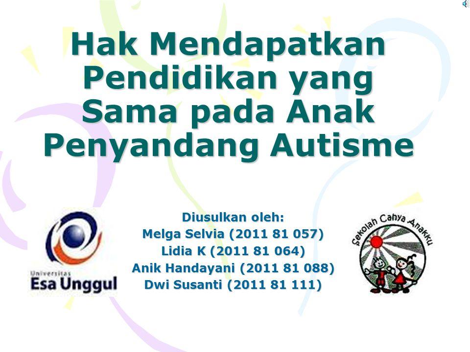 Hak Mendapatkan Pendidikan yang Sama pada Anak Penyandang Autisme Diusulkan oleh: Melga Selvia (2011 81 057) Lidia K (2011 81 064) Anik Handayani (2011 81 088) Dwi Susanti (2011 81 111)
