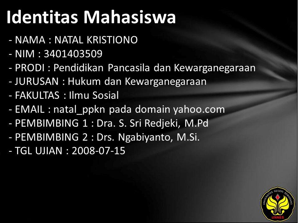 Identitas Mahasiswa - NAMA : NATAL KRISTIONO - NIM : 3401403509 - PRODI : Pendidikan Pancasila dan Kewarganegaraan - JURUSAN : Hukum dan Kewarganegaraan - FAKULTAS : Ilmu Sosial - EMAIL : natal_ppkn pada domain yahoo.com - PEMBIMBING 1 : Dra.