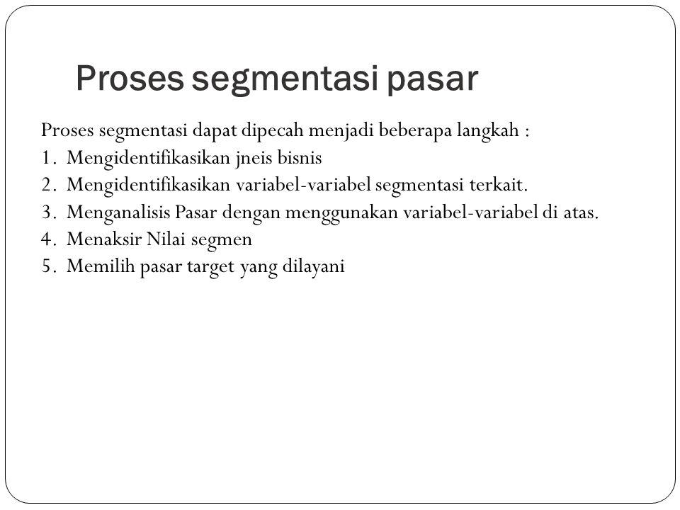 Proses segmentasi pasar Proses segmentasi dapat dipecah menjadi beberapa langkah : 1.Mengidentifikasikan jneis bisnis 2.Mengidentifikasikan variabel-v