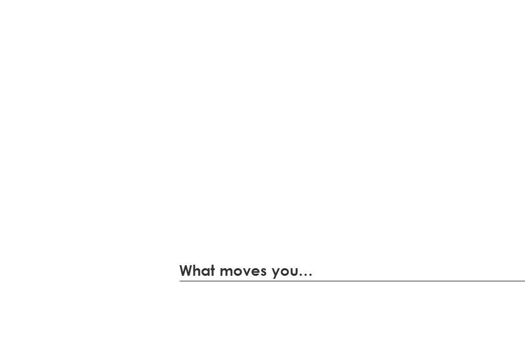 What moves you…