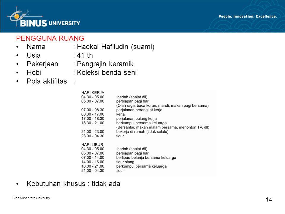 Bina Nusantara University 14 PENGGUNA RUANG Nama : Haekal Hafiludin (suami) Usia: 41 th Pekerjaan: Pengrajin keramik Hobi: Koleksi benda seni Pola akt