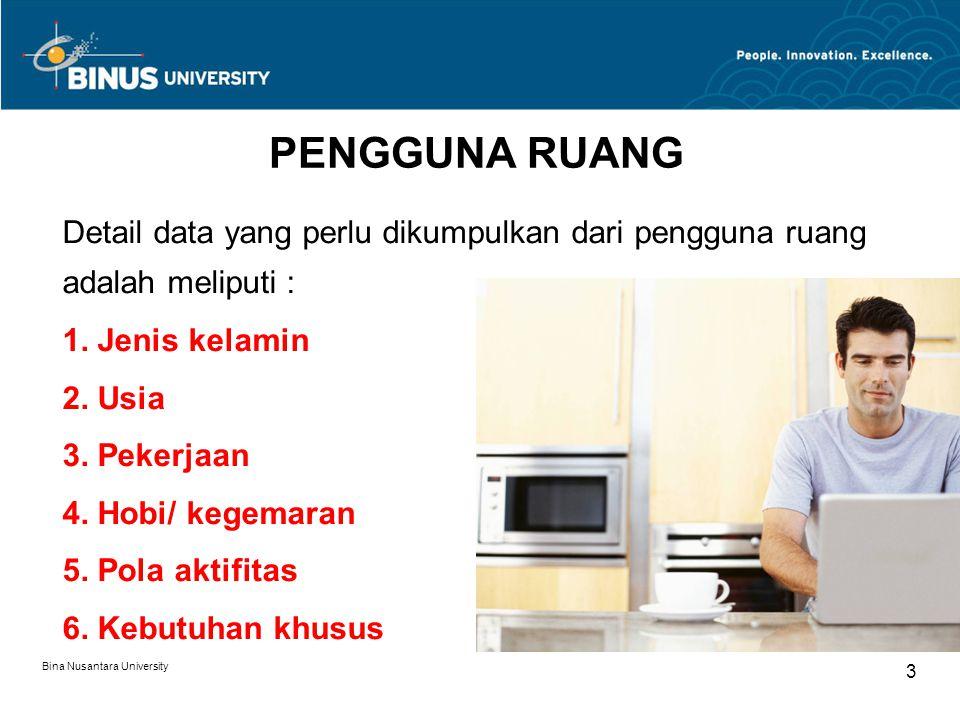 Bina Nusantara University 3 PENGGUNA RUANG Detail data yang perlu dikumpulkan dari pengguna ruang adalah meliputi : 1. Jenis kelamin 2. Usia 3. Pekerj