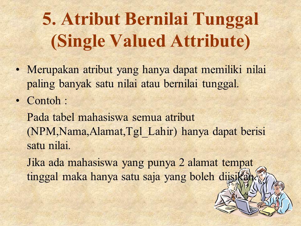 5. Atribut Bernilai Tunggal (Single Valued Attribute) Merupakan atribut yang hanya dapat memiliki nilai paling banyak satu nilai atau bernilai tunggal