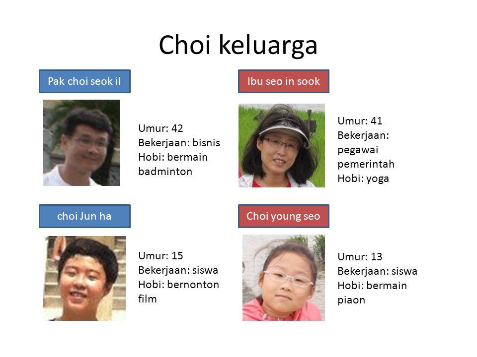 Choi keluarga Pak choi seok ilIbu seo in sook choi Jun haChoi young seo Umur: 42 Bekerjaan: bisnis Hobi: bermain badminton Umur: 41 Bekerjaan: pegawai