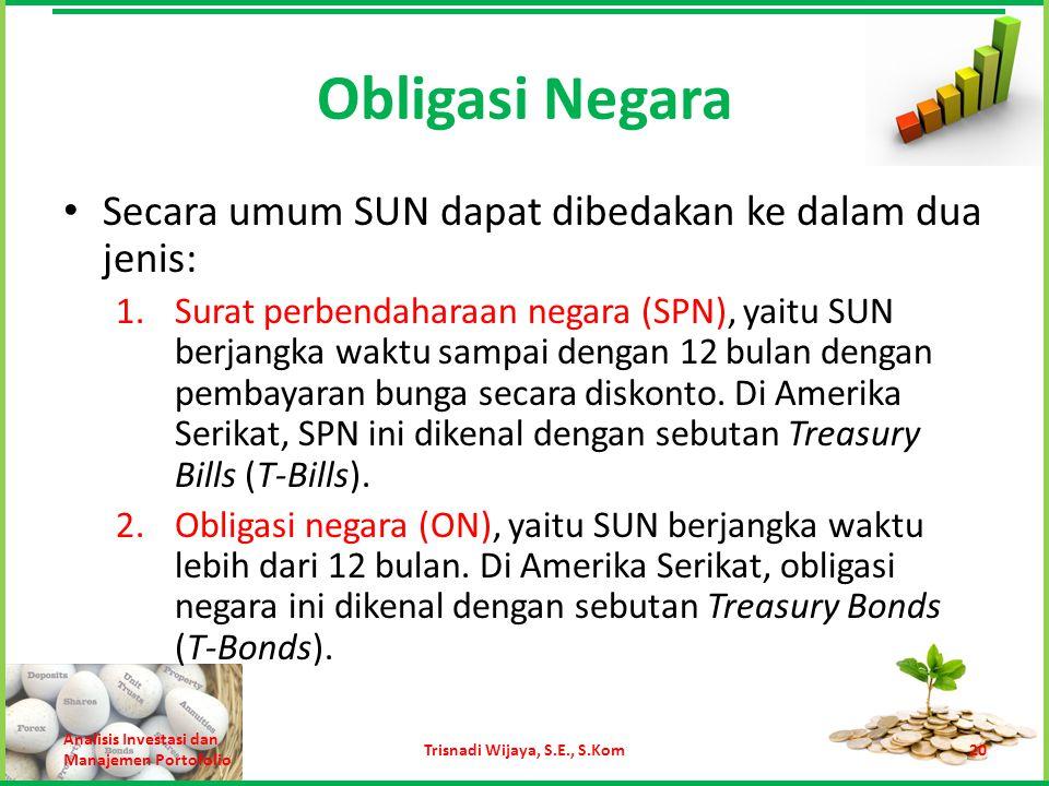 Obligasi Negara Secara umum SUN dapat dibedakan ke dalam dua jenis: 1.Surat perbendaharaan negara (SPN), yaitu SUN berjangka waktu sampai dengan 12 bu