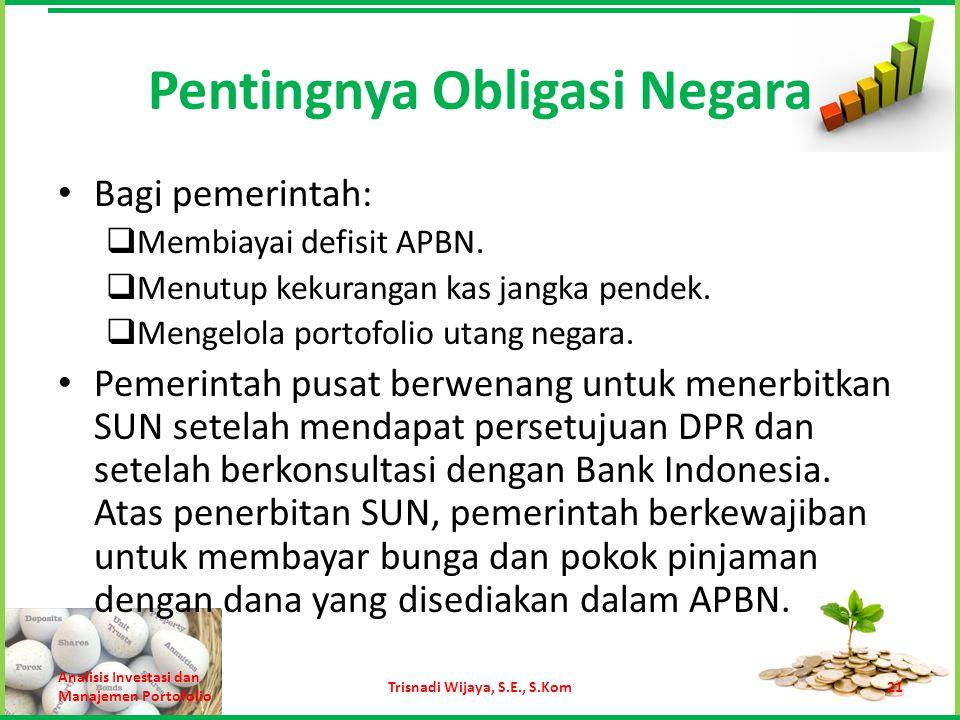 Pentingnya Obligasi Negara Bagi pemerintah:  Membiayai defisit APBN.  Menutup kekurangan kas jangka pendek.  Mengelola portofolio utang negara. Pem