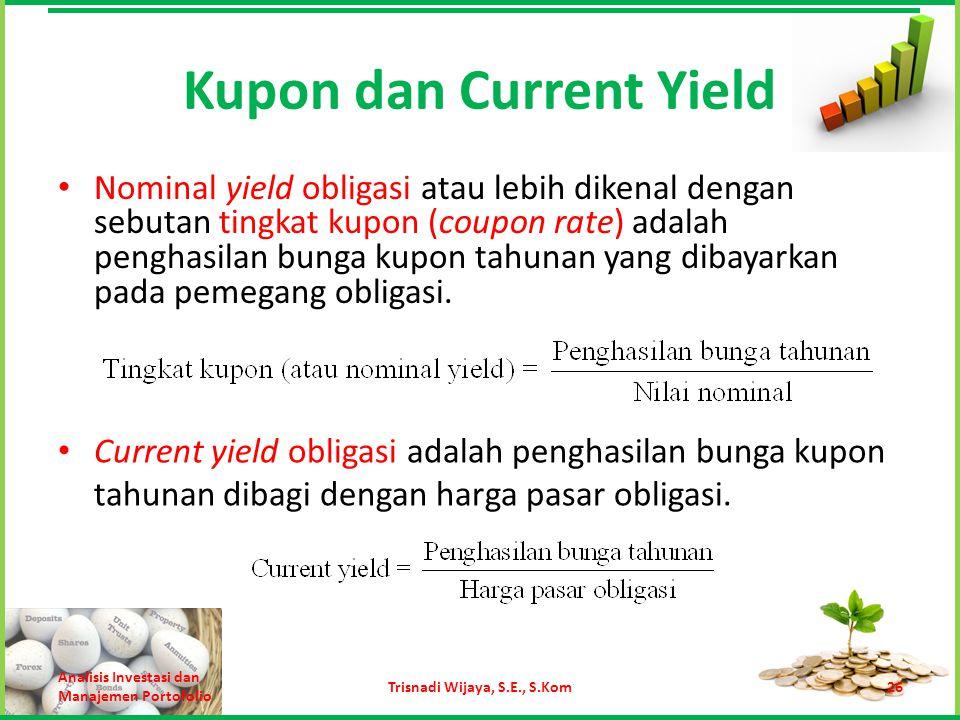 Kupon dan Current Yield Nominal yield obligasi atau lebih dikenal dengan sebutan tingkat kupon (coupon rate) adalah penghasilan bunga kupon tahunan ya