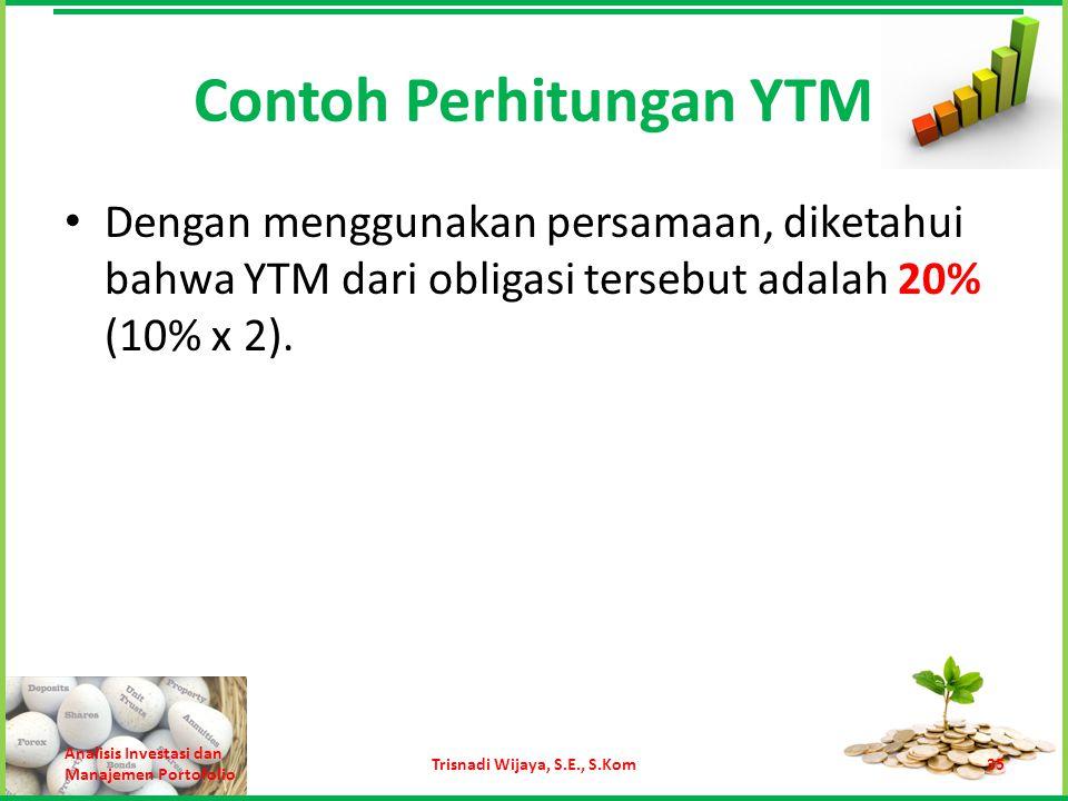 Contoh Perhitungan YTM Dengan menggunakan persamaan, diketahui bahwa YTM dari obligasi tersebut adalah 20% (10% x 2). Analisis Investasi dan Manajemen