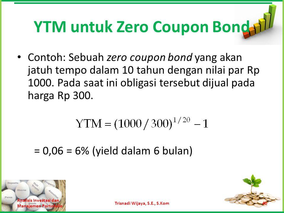 YTM untuk Zero Coupon Bond Contoh: Sebuah zero coupon bond yang akan jatuh tempo dalam 10 tahun dengan nilai par Rp 1000. Pada saat ini obligasi terse