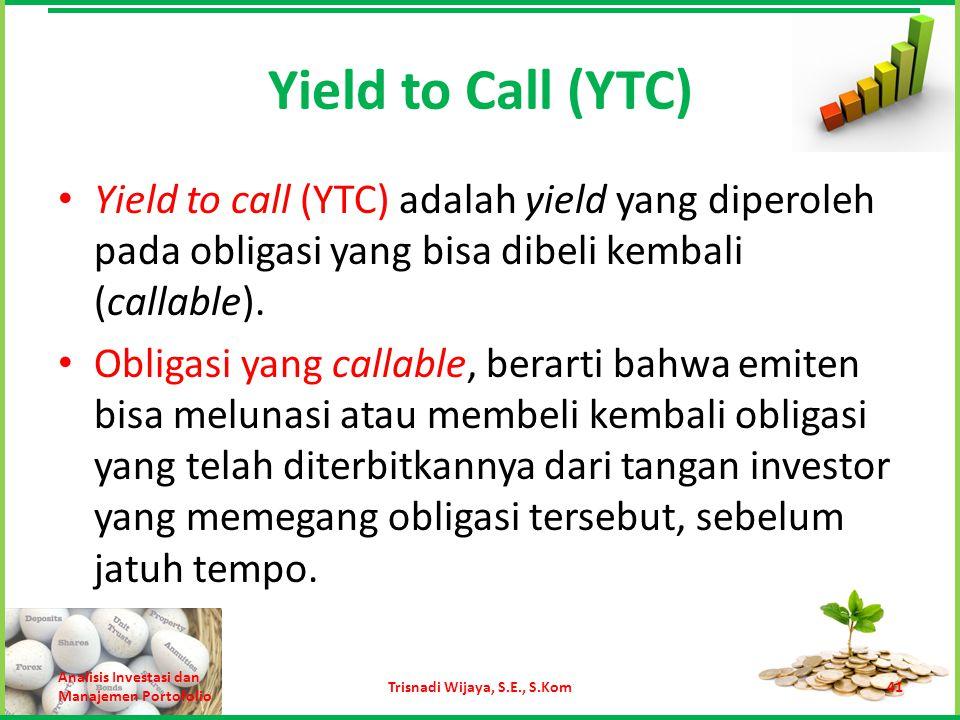 Yield to Call (YTC) Yield to call (YTC) adalah yield yang diperoleh pada obligasi yang bisa dibeli kembali (callable). Obligasi yang callable, berarti