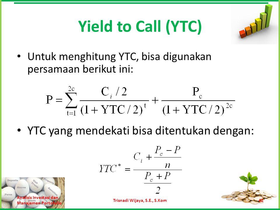 Yield to Call (YTC) Untuk menghitung YTC, bisa digunakan persamaan berikut ini: Analisis Investasi dan Manajemen Portofolio Trisnadi Wijaya, S.E., S.K