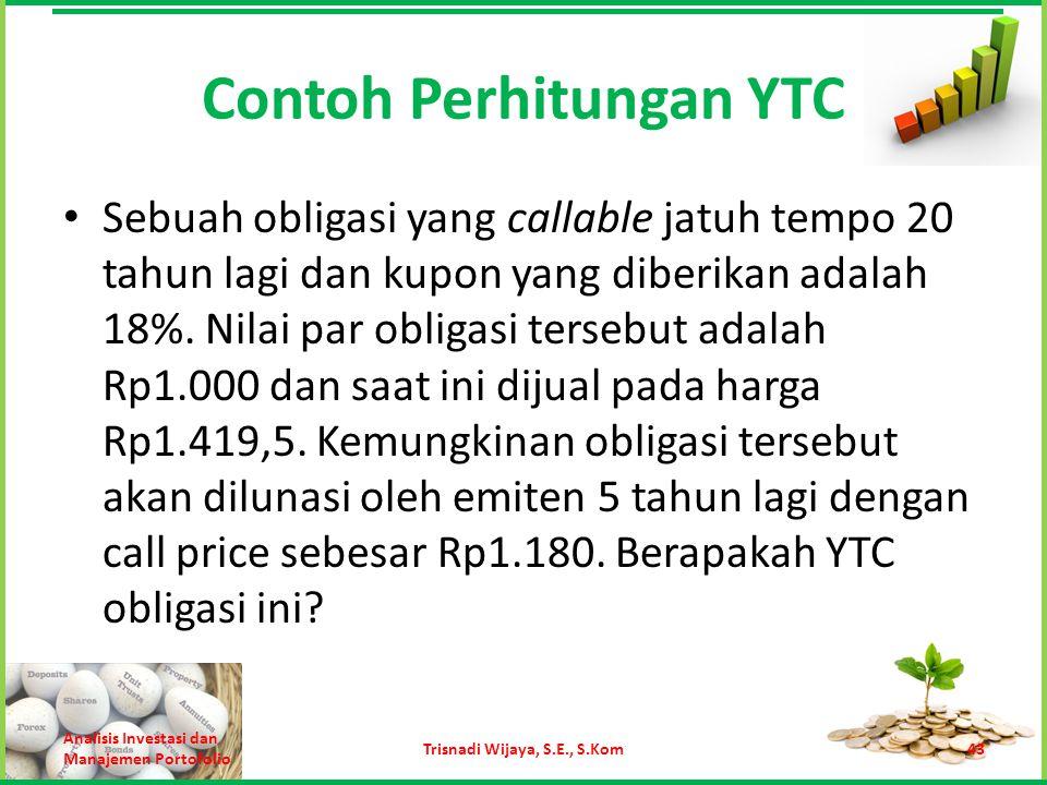 Contoh Perhitungan YTC Sebuah obligasi yang callable jatuh tempo 20 tahun lagi dan kupon yang diberikan adalah 18%. Nilai par obligasi tersebut adalah