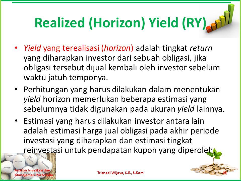 Realized (Horizon) Yield (RY) Yield yang terealisasi (horizon) adalah tingkat return yang diharapkan investor dari sebuah obligasi, jika obligasi ters