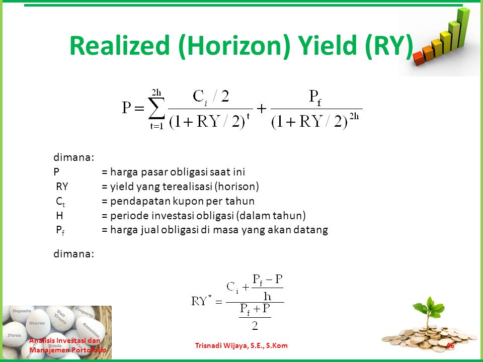Realized (Horizon) Yield (RY) Analisis Investasi dan Manajemen Portofolio Trisnadi Wijaya, S.E., S.Kom46 dimana: P= harga pasar obligasi saat ini RY=