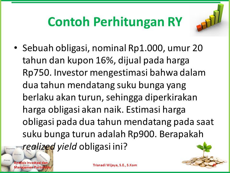 Contoh Perhitungan RY Sebuah obligasi, nominal Rp1.000, umur 20 tahun dan kupon 16%, dijual pada harga Rp750. Investor mengestimasi bahwa dalam dua ta