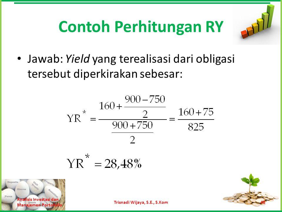 Contoh Perhitungan RY Jawab: Yield yang terealisasi dari obligasi tersebut diperkirakan sebesar: Analisis Investasi dan Manajemen Portofolio Trisnadi