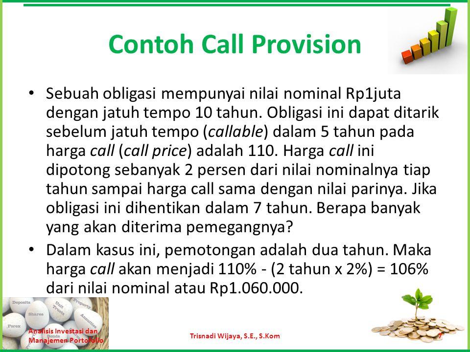 Contoh Call Provision Sebuah obligasi mempunyai nilai nominal Rp1juta dengan jatuh tempo 10 tahun. Obligasi ini dapat ditarik sebelum jatuh tempo (cal