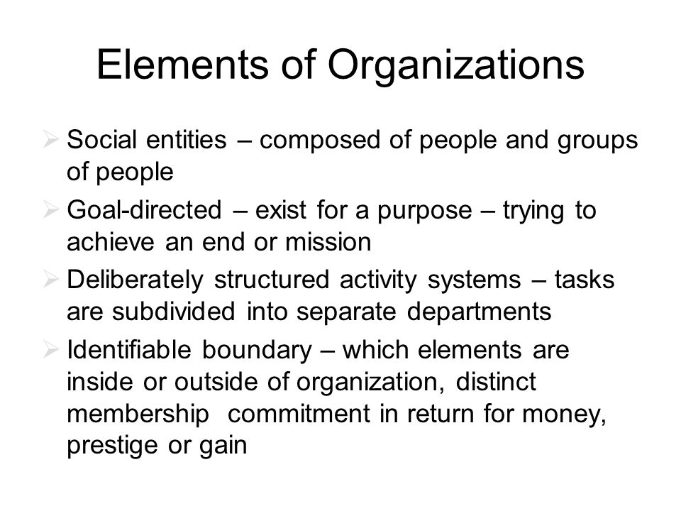 Elements of Organizations  Social entities – composed of people and groups of people  Goal-directed – exist for a purpose – trying to achieve an end or mission  Deliberately structured activity systems – tasks are subdivided into separate departments  Identifiable boundary – which elements are inside or outside of organization, distinct membership commitment in return for money, prestige or gain