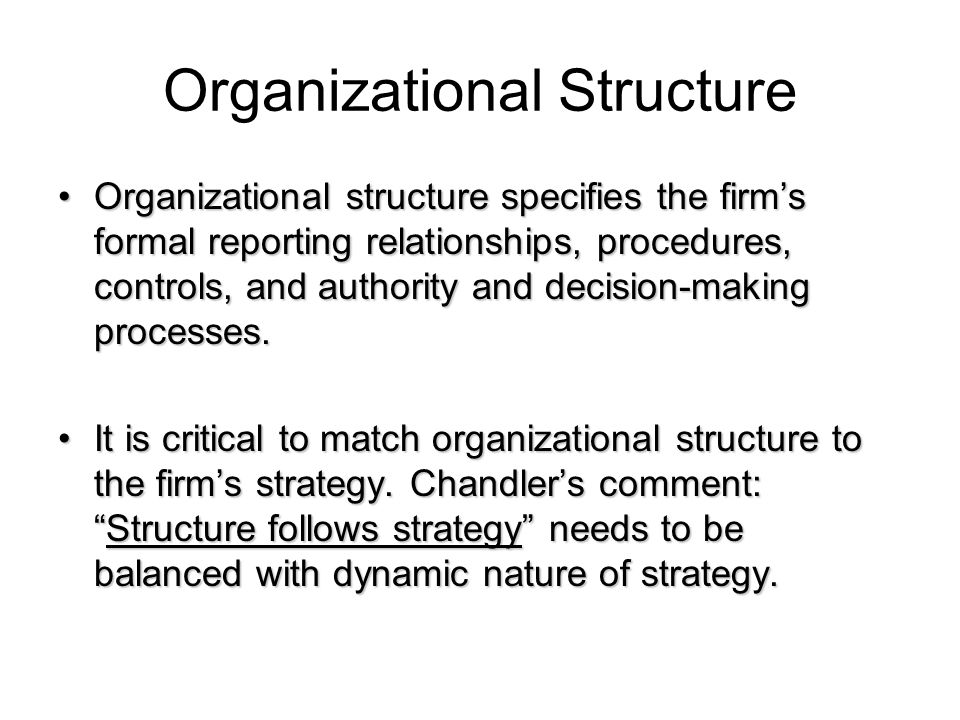 Organizational Structure Organizational structure specifies the firm's formal reporting relationships, procedures, controls, and authority and decisio