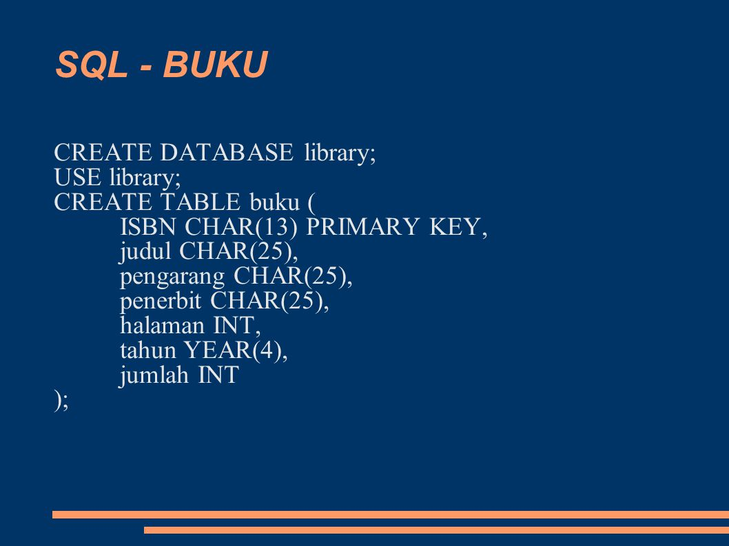 SQL - BUKU CREATE DATABASE library; USE library; CREATE TABLE buku ( ISBN CHAR(13) PRIMARY KEY, judul CHAR(25), pengarang CHAR(25), penerbit CHAR(25), halaman INT, tahun YEAR(4), jumlah INT );
