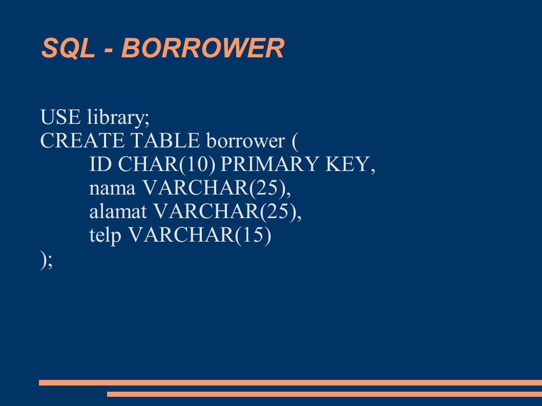 SQL - BORROWER USE library; CREATE TABLE borrower ( ID CHAR(10) PRIMARY KEY, nama VARCHAR(25), alamat VARCHAR(25), telp VARCHAR(15) );
