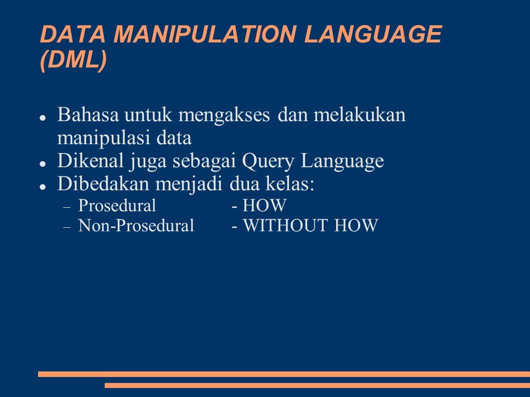 DATA MANIPULATION LANGUAGE (DML) Bahasa untuk mengakses dan melakukan manipulasi data Dikenal juga sebagai Query Language Dibedakan menjadi dua kelas:  Prosedural - HOW  Non-Prosedural- WITHOUT HOW