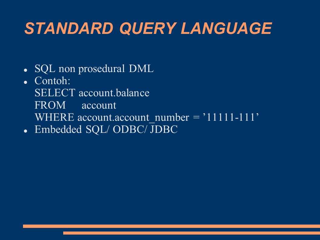 STANDARD QUERY LANGUAGE SQL non prosedural DML Contoh: SELECT account.balance FROMaccount WHERE account.account_number = '11111-111' Embedded SQL/ ODBC/ JDBC