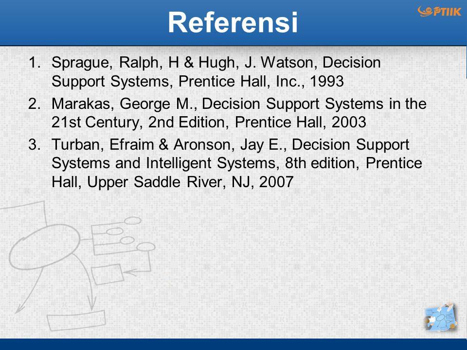 Referensi 1.Sprague, Ralph, H & Hugh, J. Watson, Decision Support Systems, Prentice Hall, Inc., 1993 2.Marakas, George M., Decision Support Systems in
