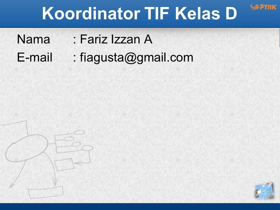 Koordinator TIF Kelas D Nama : Fariz Izzan A E-mail: fiagusta@gmail.com