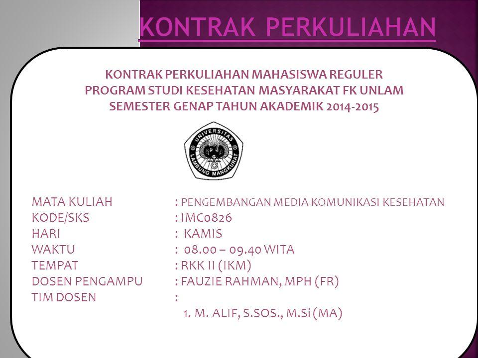 KONTRAK PERKULIAHAN MAHASISWA REGULER PROGRAM STUDI KESEHATAN MASYARAKAT FK UNLAM SEMESTER GENAP TAHUN AKADEMIK 2014-2015 MATA KULIAH : PENGEMBANGAN MEDIA KOMUNIKASI KESEHATAN KODE/SKS: IMC0826 HARI: KAMIS WAKTU: 08.00 – 09.40 WITA TEMPAT: RKK II (IKM) DOSEN PENGAMPU: FAUZIE RAHMAN, MPH (FR) TIM DOSEN: 1.