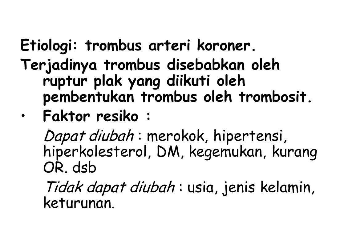 Etiologi: trombus arteri koroner. Terjadinya trombus disebabkan oleh ruptur plak yang diikuti oleh pembentukan trombus oleh trombosit. Faktor resiko :