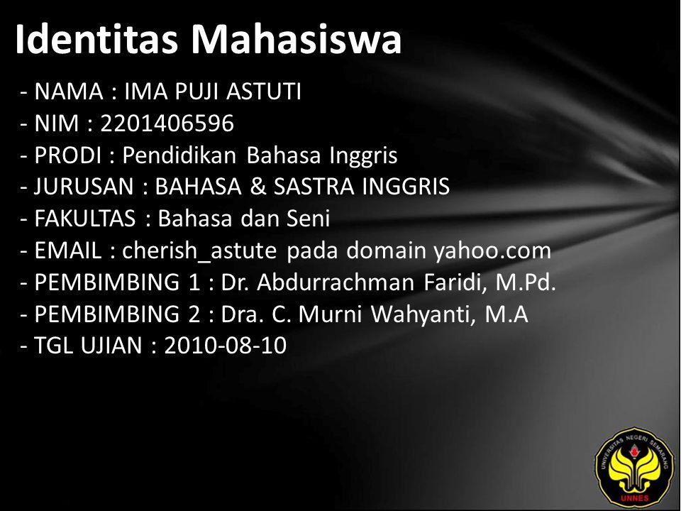 Identitas Mahasiswa - NAMA : IMA PUJI ASTUTI - NIM : 2201406596 - PRODI : Pendidikan Bahasa Inggris - JURUSAN : BAHASA & SASTRA INGGRIS - FAKULTAS : Bahasa dan Seni - EMAIL : cherish_astute pada domain yahoo.com - PEMBIMBING 1 : Dr.