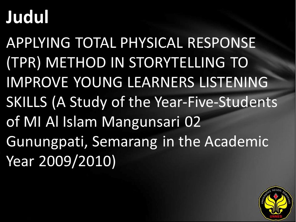 Judul APPLYING TOTAL PHYSICAL RESPONSE (TPR) METHOD IN STORYTELLING TO IMPROVE YOUNG LEARNERS LISTENING SKILLS (A Study of the Year-Five-Students of MI Al Islam Mangunsari 02 Gunungpati, Semarang in the Academic Year 2009/2010)