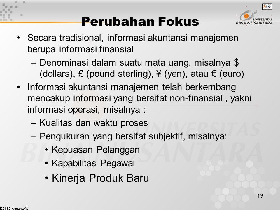 D2182-Armanto W 13 Perubahan Fokus Secara tradisional, informasi akuntansi manajemen berupa informasi finansial –Denominasi dalam suatu mata uang, misalnya $ (dollars), £ (pound sterling), ¥ (yen), atau € (euro) Informasi akuntansi manajemen telah berkembang mencakup informasi yang bersifat non-finansial, yakni informasi operasi, misalnya : –Kualitas dan waktu proses –Pengukuran yang bersifat subjektif, misalnya: Kepuasan Pelanggan Kapabilitas Pegawai Kinerja Produk Baru