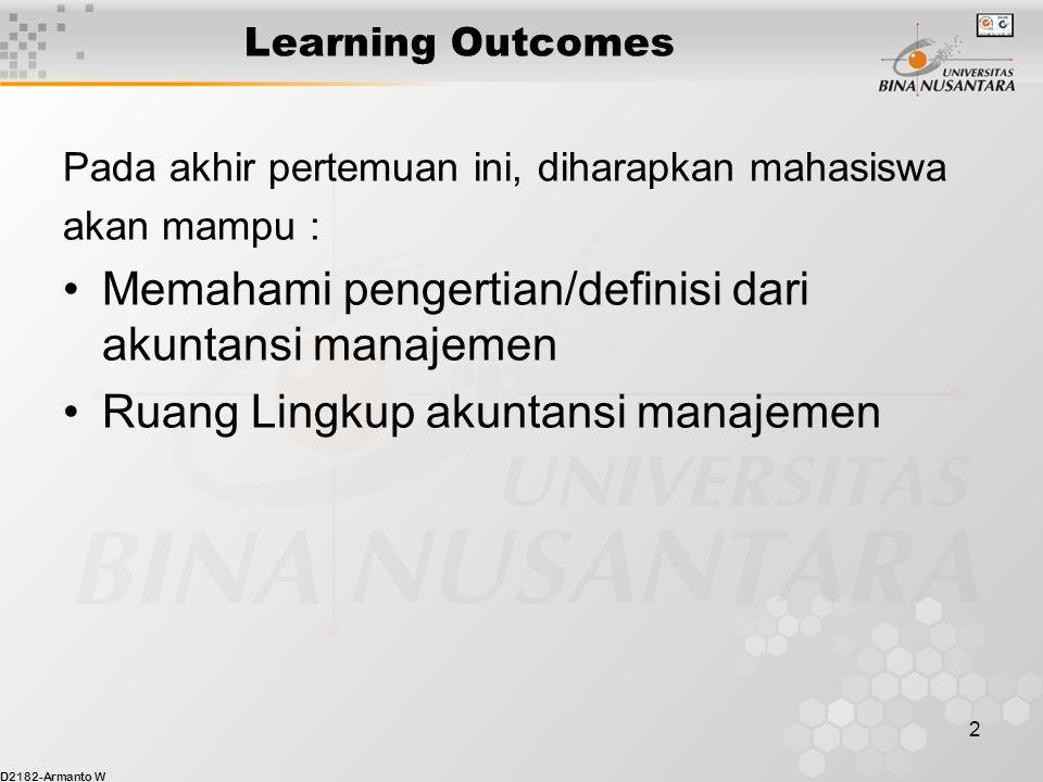 D2182-Armanto W 2 Learning Outcomes Pada akhir pertemuan ini, diharapkan mahasiswa akan mampu : Memahami pengertian/definisi dari akuntansi manajemen Ruang Lingkup akuntansi manajemen