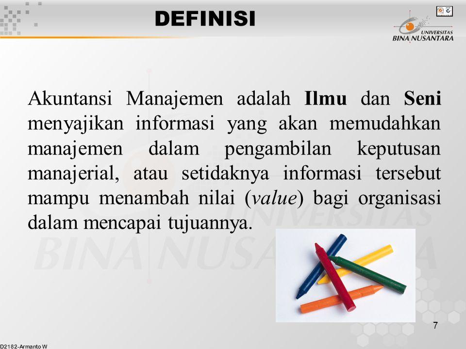 D2182-Armanto W 7 DEFINISI Akuntansi Manajemen adalah Ilmu dan Seni menyajikan informasi yang akan memudahkan manajemen dalam pengambilan keputusan manajerial, atau setidaknya informasi tersebut mampu menambah nilai (value) bagi organisasi dalam mencapai tujuannya.