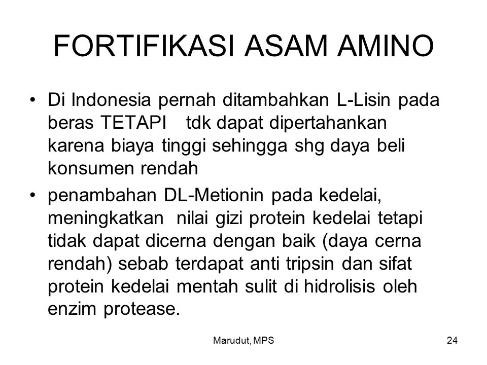 Marudut, MPS24 FORTIFIKASI ASAM AMINO Di Indonesia pernah ditambahkan L-Lisin pada beras TETAPI tdk dapat dipertahankan karena biaya tinggi sehingga shg daya beli konsumen rendah penambahan DL-Metionin pada kedelai, meningkatkan nilai gizi protein kedelai tetapi tidak dapat dicerna dengan baik (daya cerna rendah) sebab terdapat anti tripsin dan sifat protein kedelai mentah sulit di hidrolisis oleh enzim protease.