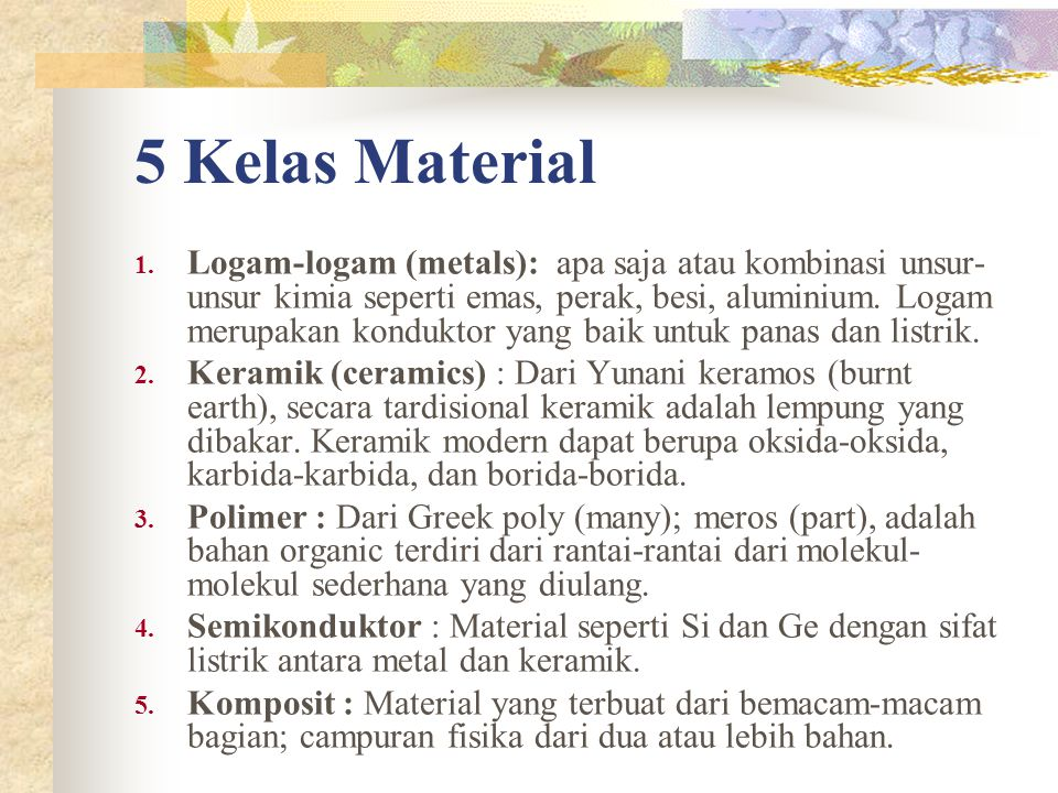 5 Kelas Material 1. Logam-logam (metals): apa saja atau kombinasi unsur- unsur kimia seperti emas, perak, besi, aluminium. Logam merupakan konduktor y