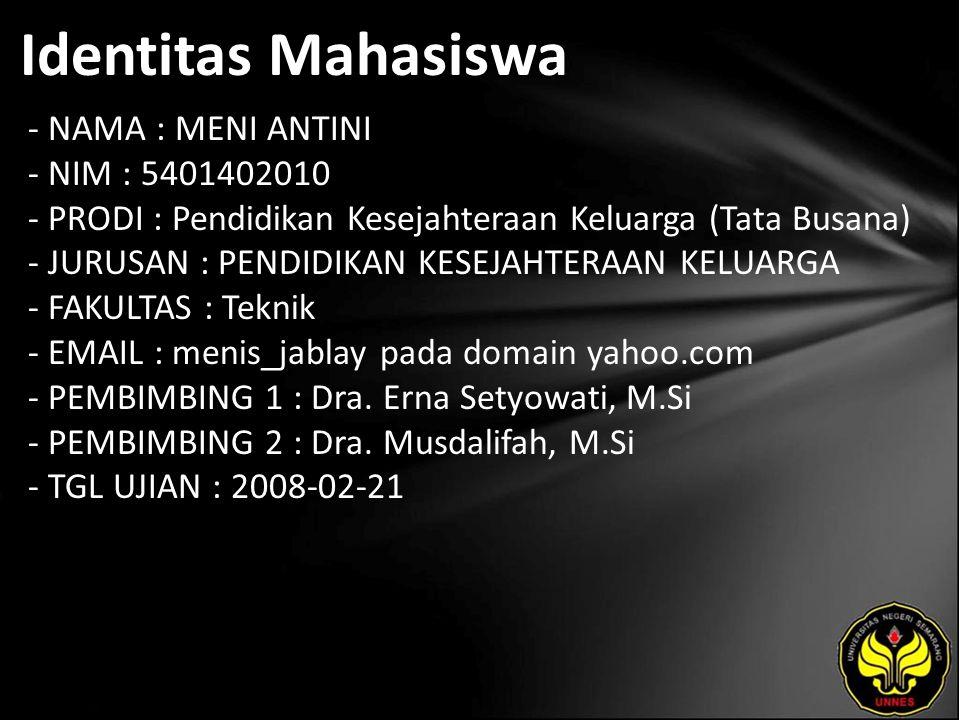 Identitas Mahasiswa - NAMA : MENI ANTINI - NIM : 5401402010 - PRODI : Pendidikan Kesejahteraan Keluarga (Tata Busana) - JURUSAN : PENDIDIKAN KESEJAHTERAAN KELUARGA - FAKULTAS : Teknik - EMAIL : menis_jablay pada domain yahoo.com - PEMBIMBING 1 : Dra.