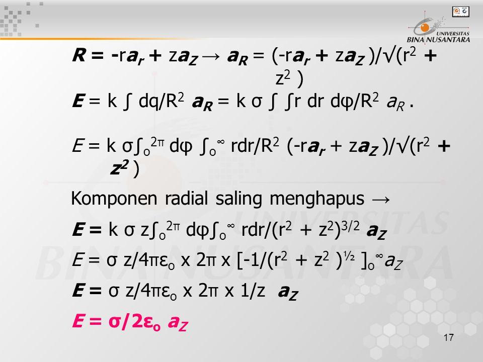 17 R = -ra r + za Z → a R = (-ra r + za Z )/√(r 2 + z 2 ) E = k ∫ dq/R 2 a R = k σ ∫ ∫r dr dφ/R 2 a R. E = k σ∫ o 2 π dφ ∫ o ∞ rdr/R 2 (-ra r + za Z )