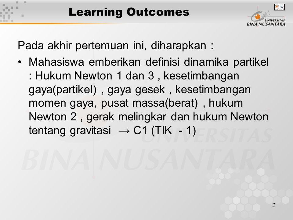 2 Learning Outcomes Pada akhir pertemuan ini, diharapkan : Mahasiswa emberikan definisi dinamika partikel : Hukum Newton 1 dan 3, kesetimbangan gaya(p