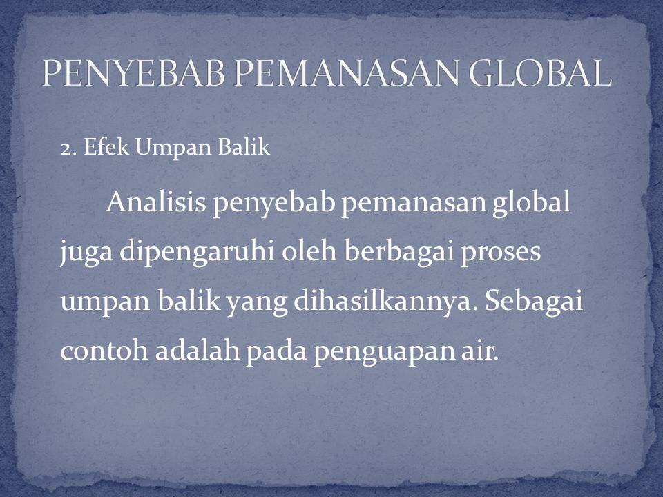 2. Efek Umpan Balik Analisis penyebab pemanasan global juga dipengaruhi oleh berbagai proses umpan balik yang dihasilkannya. Sebagai contoh adalah pad