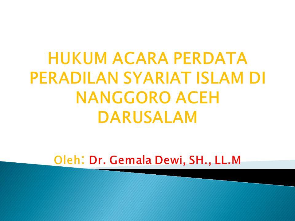 HUKUM ACARA PERDATA PERADILAN SYARIAT ISLAM DI NANGGORO ACEH DARUSALAM Oleh : Dr. Gemala Dewi, SH., LL.M